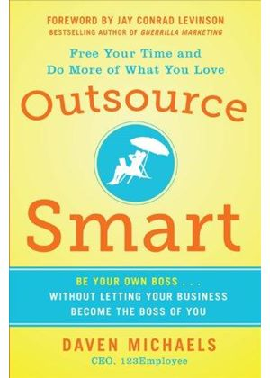 Outsource Smart: Be Your Own Boss ... Without Letting Your Business Become The Boss Of You