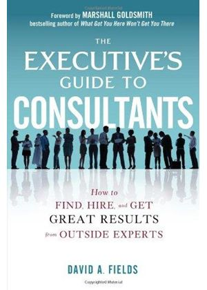 Executives Guide To Consultants: How To Find, Hire And Get Great Results From Outside Experts