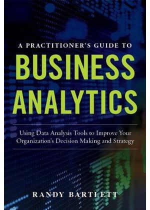 Practitioners Guide To Business Analytics: Using Data Analysis Tools To Improve Your Organizations Decision Making And Strategy