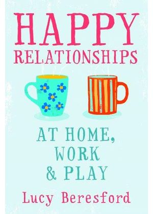 Happy Relationships At Home, At Work And At Play