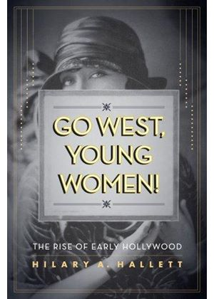 Go West, Young Women - The Rise Of Early Hollywood
