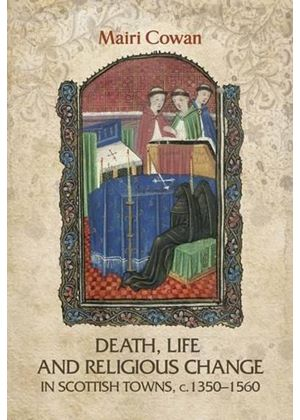 Death, Life, And Religious Change In Scottish Towns C. 1350-1560