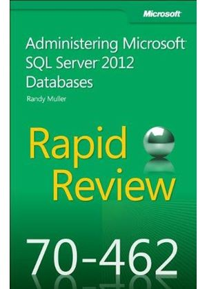 Rapid Review 70-462: Administering Microsoft(r) Sql Server(r) 2012 Databases