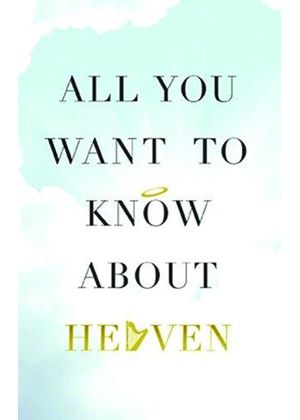 All You Want To Know About Heaven