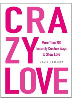 Crazy Love: More Than 200 Insanely Creative Ways To Show Love