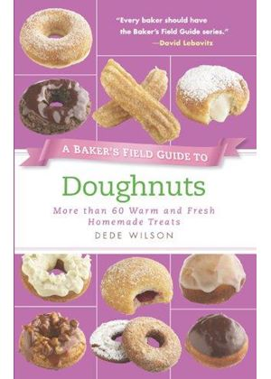 Bakers Field Guide To Doughnuts: More Than 60 Warm And Fresh Homemade Treats