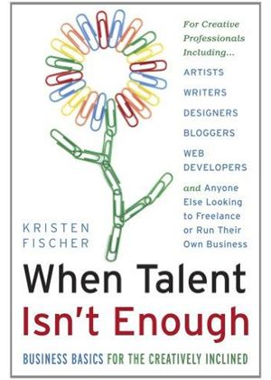 When Talent Isnt Enough: Business Basics For The Creatively Inclined