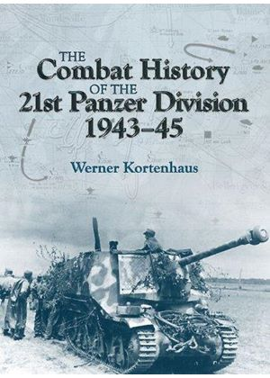 Combat History Of The 21st Panzer Division 1943 - 45