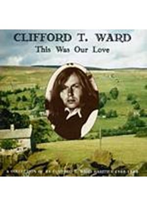 Clifford T. Ward - This Was Our Love: A Collection Of Rarities 1968 - 1980 (Music CD)