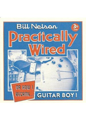 Bill Nelson - Practically Wired...Or How I Became Guitarboy (Music CD)