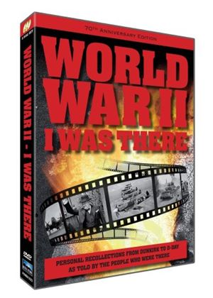 World War II: I Was There - Personal Recollections From Dunkirk To D-Day As Told By The People Who Were There